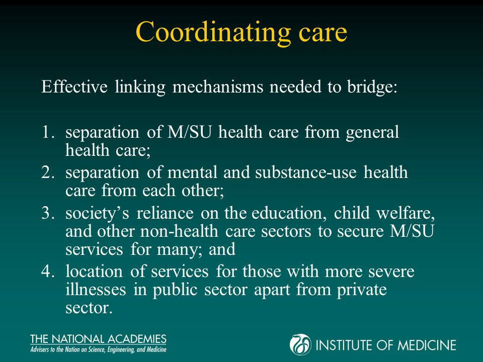 Coordinating care Effective linking mechanisms needed to bridge: 1.separation of M/SU health care from general health care; 2.separation of mental and substance-use health care from each other; 3.societys reliance on the education, child welfare, and other non-health care sectors to secure M/SU services for many; and 4.location of services for those with more severe illnesses in public sector apart from private sector.