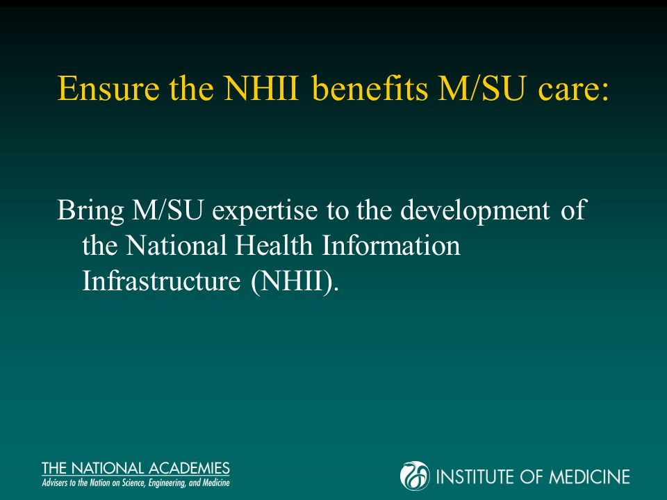 Ensure the NHII benefits M/SU care: Bring M/SU expertise to the development of the National Health Information Infrastructure (NHII).