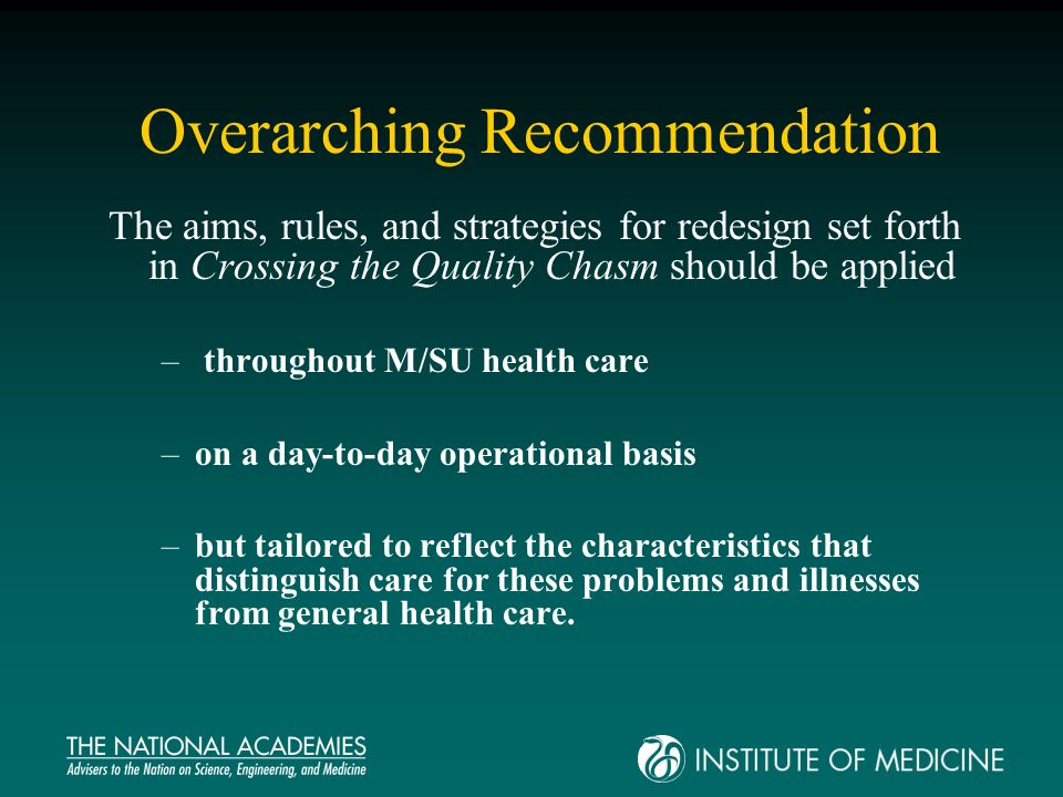 Overarching Recommendation The aims, rules, and strategies for redesign set forth in Crossing the Quality Chasm should be applied – throughout M/SU health care –on a day-to-day operational basis –but tailored to reflect the characteristics that distinguish care for these problems and illnesses from general health care.