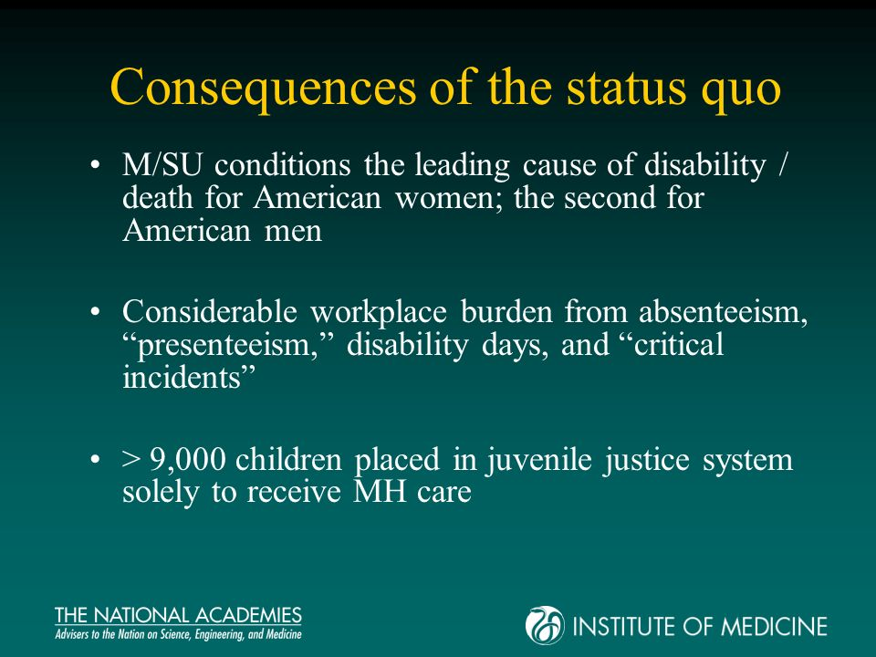 Consequences of the status quo M/SU conditions the leading cause of disability / death for American women; the second for American men Considerable workplace burden from absenteeism, presenteeism, disability days, and critical incidents > 9,000 children placed in juvenile justice system solely to receive MH care