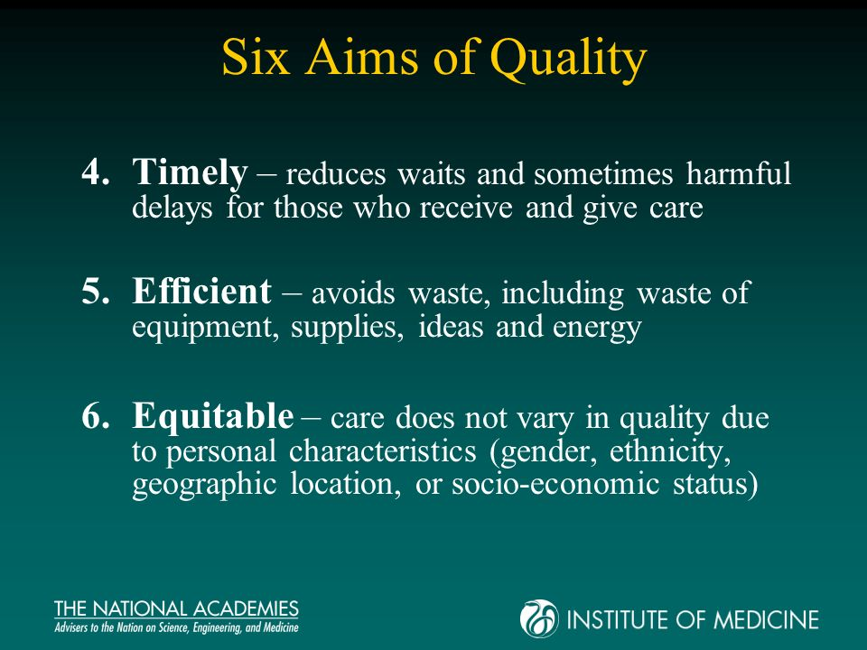Six Aims of Quality 4.Timely – reduces waits and sometimes harmful delays for those who receive and give care 5.Efficient – avoids waste, including waste of equipment, supplies, ideas and energy 6.Equitable – care does not vary in quality due to personal characteristics (gender, ethnicity, geographic location, or socio-economic status)