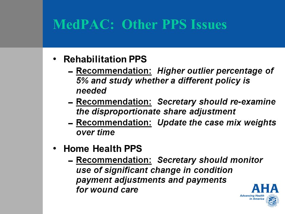 MedPAC: Other PPS Issues Rehabilitation PPS Recommendation: Higher outlier percentage of 5% and study whether a different policy is needed Recommendat