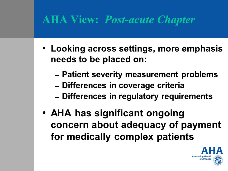 AHA View: Post-acute Chapter Looking across settings, more emphasis needs to be placed on: Patient severity measurement problems Differences in covera