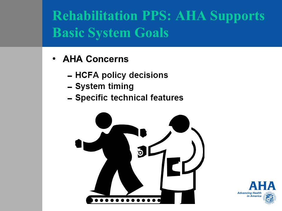 Rehabilitation PPS: AHA Supports Basic System Goals AHA Concerns HCFA policy decisions System timing Specific technical features