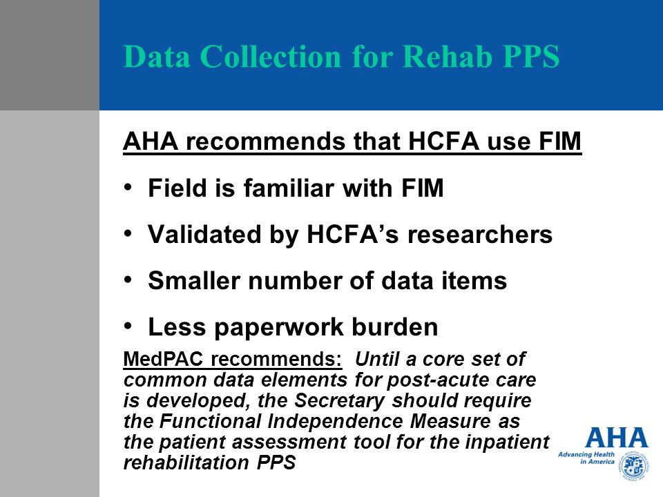 Data Collection for Rehab PPS AHA recommends that HCFA use FIM Field is familiar with FIM Validated by HCFAs researchers Smaller number of data items
