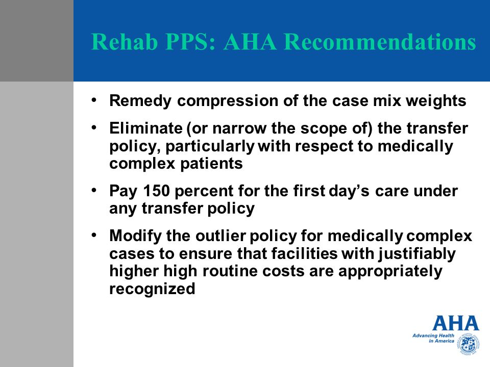 Rehab PPS: AHA Recommendations Remedy compression of the case mix weights Eliminate (or narrow the scope of) the transfer policy, particularly with re