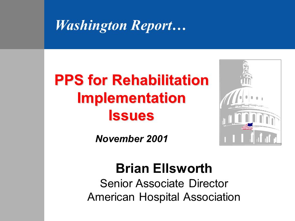 PPS for Rehabilitation ImplementationIssues November 2001 Brian Ellsworth Senior Associate Director American Hospital Association Washington Report…