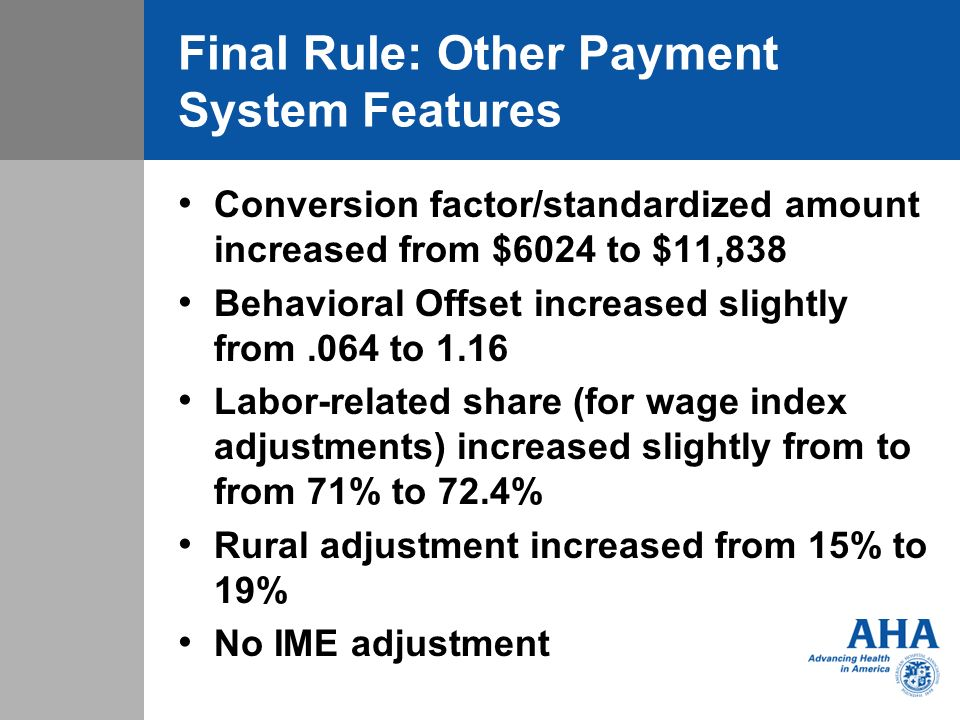 Final Rule: Other Payment System Features Conversion factor/standardized amount increased from $6024 to $11,838 Behavioral Offset increased slightly from.064 to 1.16 Labor-related share (for wage index adjustments) increased slightly from to from 71% to 72.4% Rural adjustment increased from 15% to 19% No IME adjustment