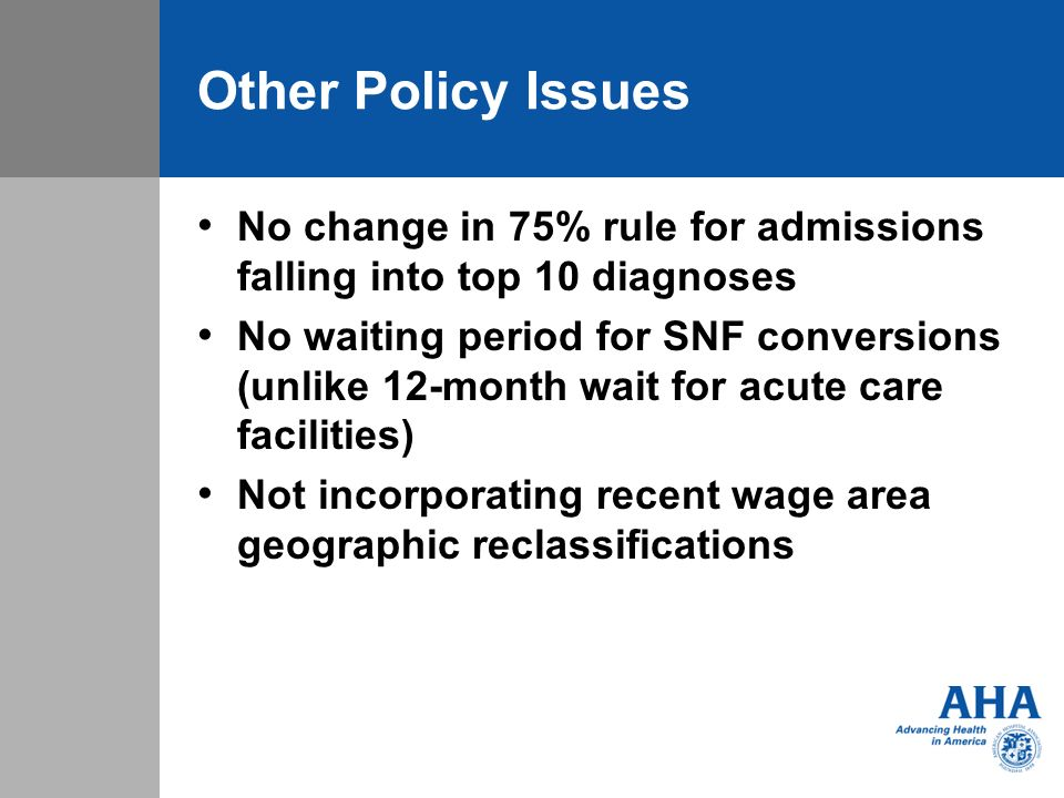 Other Policy Issues No change in 75% rule for admissions falling into top 10 diagnoses No waiting period for SNF conversions (unlike 12-month wait for acute care facilities) Not incorporating recent wage area geographic reclassifications