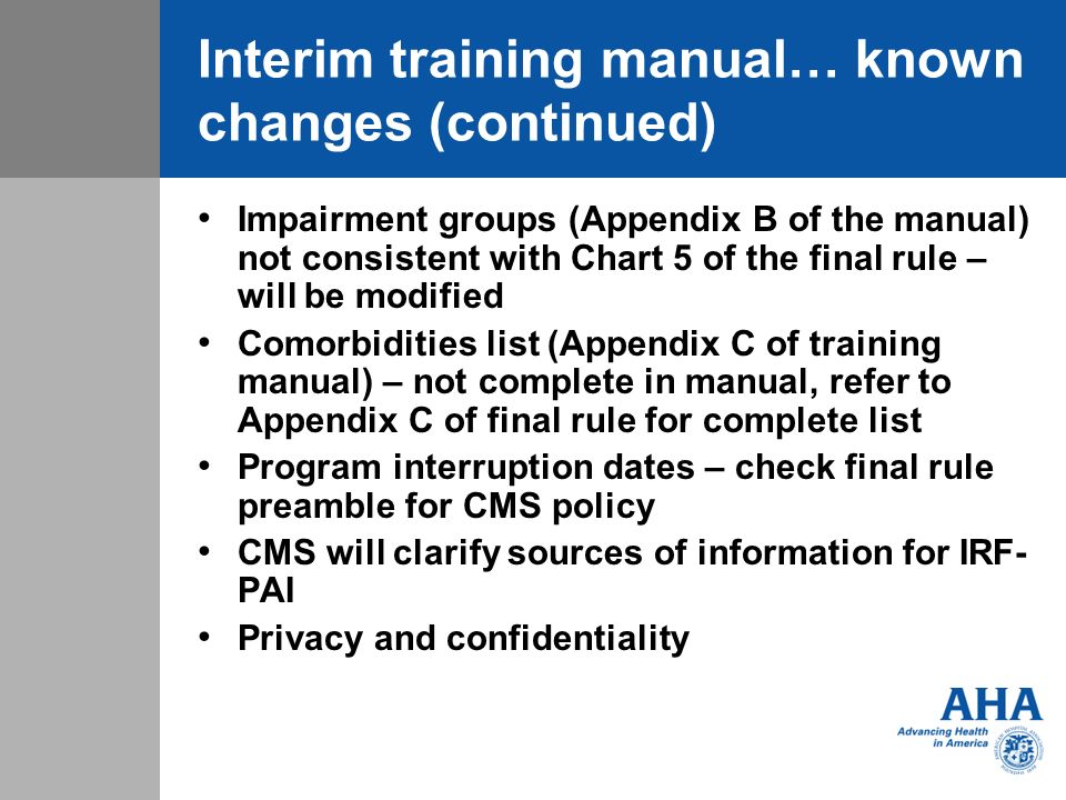 Interim training manual… known changes (continued) Impairment groups (Appendix B of the manual) not consistent with Chart 5 of the final rule – will be modified Comorbidities list (Appendix C of training manual) – not complete in manual, refer to Appendix C of final rule for complete list Program interruption dates – check final rule preamble for CMS policy CMS will clarify sources of information for IRF- PAI Privacy and confidentiality