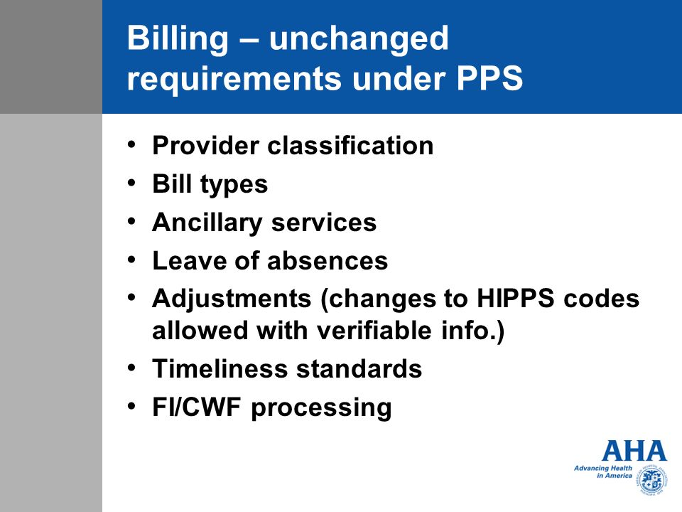 Billing – unchanged requirements under PPS Provider classification Bill types Ancillary services Leave of absences Adjustments (changes to HIPPS codes allowed with verifiable info.) Timeliness standards FI/CWF processing