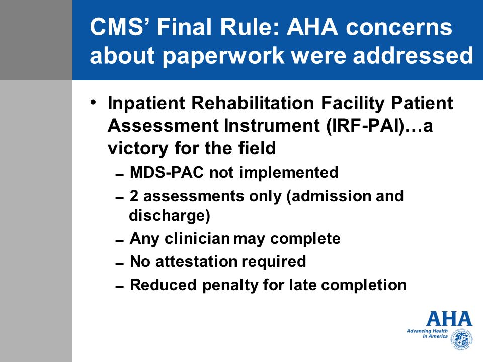 CMS Final Rule: AHA concerns about paperwork were addressed Inpatient Rehabilitation Facility Patient Assessment Instrument (IRF-PAI)…a victory for the field MDS-PAC not implemented 2 assessments only (admission and discharge) Any clinician may complete No attestation required Reduced penalty for late completion