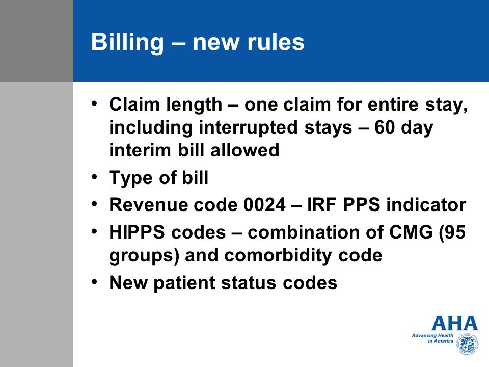 Billing – new rules Claim length – one claim for entire stay, including interrupted stays – 60 day interim bill allowed Type of bill Revenue code 0024 – IRF PPS indicator HIPPS codes – combination of CMG (95 groups) and comorbidity code New patient status codes