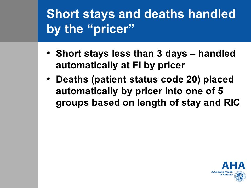 Short stays and deaths handled by the pricer Short stays less than 3 days – handled automatically at FI by pricer Deaths (patient status code 20) placed automatically by pricer into one of 5 groups based on length of stay and RIC