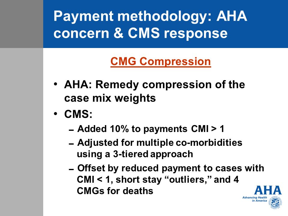 Payment methodology: AHA concern & CMS response CMG Compression AHA: Remedy compression of the case mix weights CMS: Added 10% to payments CMI > 1 Adj