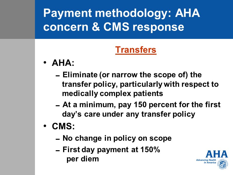 Payment methodology: AHA concern & CMS response Transfers AHA: Eliminate (or narrow the scope of) the transfer policy, particularly with respect to medically complex patients At a minimum, pay 150 percent for the first days care under any transfer policy CMS: No change in policy on scope First day payment at 150% per diem