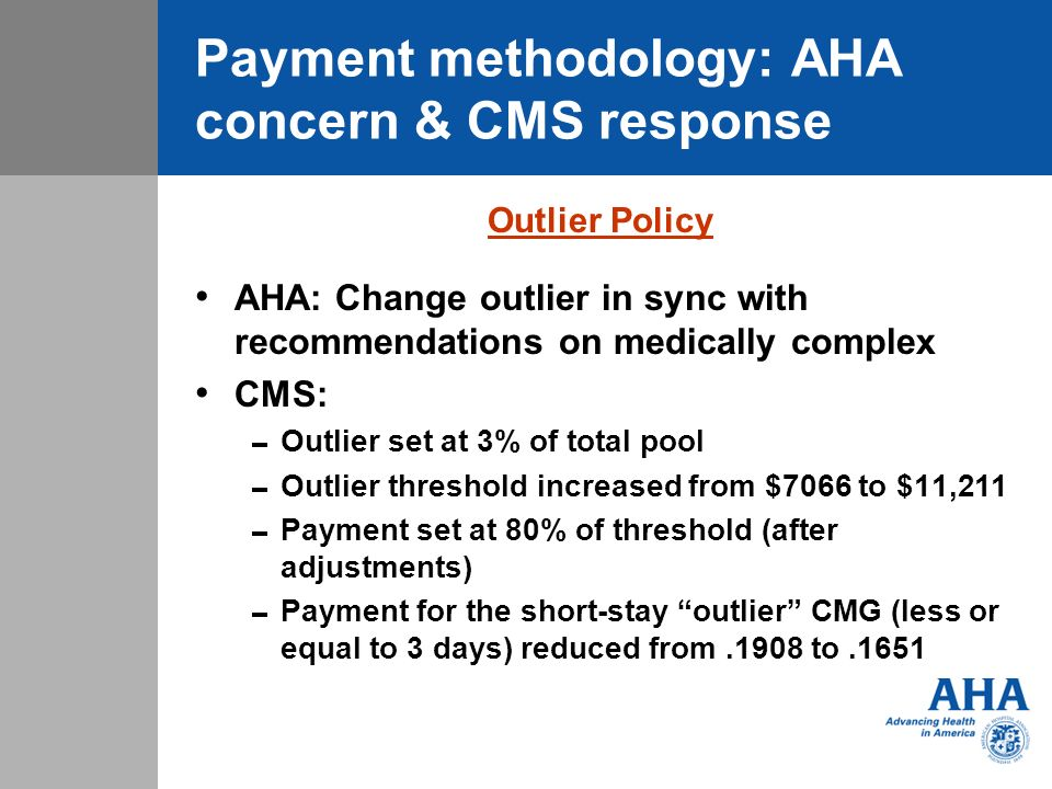 Payment methodology: AHA concern & CMS response Outlier Policy AHA: Change outlier in sync with recommendations on medically complex CMS: Outlier set at 3% of total pool Outlier threshold increased from $7066 to $11,211 Payment set at 80% of threshold (after adjustments) Payment for the short-stay outlier CMG (less or equal to 3 days) reduced from.1908 to.1651