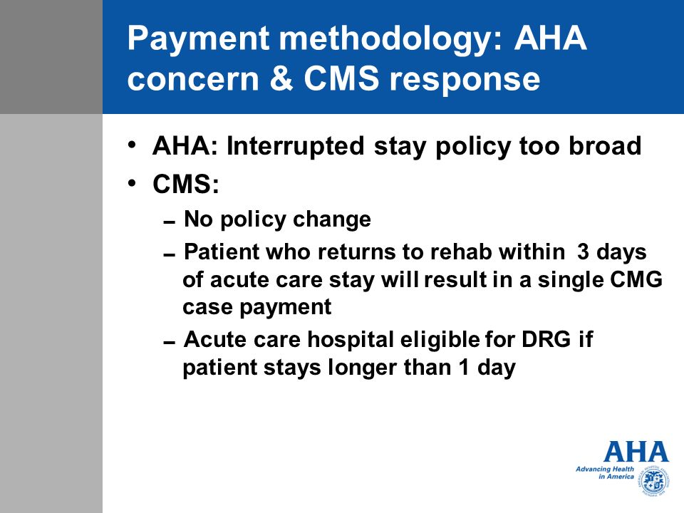 Payment methodology: AHA concern & CMS response AHA: Interrupted stay policy too broad CMS: No policy change Patient who returns to rehab within 3 days of acute care stay will result in a single CMG case payment Acute care hospital eligible for DRG if patient stays longer than 1 day