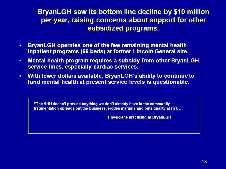 18 BryanLGH saw its bottom line decline by $10 million per year, raising concerns about support for other subsidized programs. BryanLGH operates one o