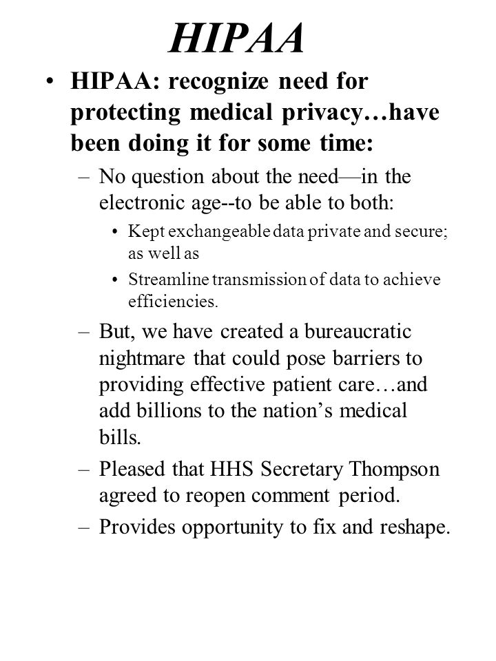 HIPAA HIPAA: recognize need for protecting medical privacy…have been doing it for some time: –No question about the needin the electronic age--to be able to both: Kept exchangeable data private and secure; as well as Streamline transmission of data to achieve efficiencies.