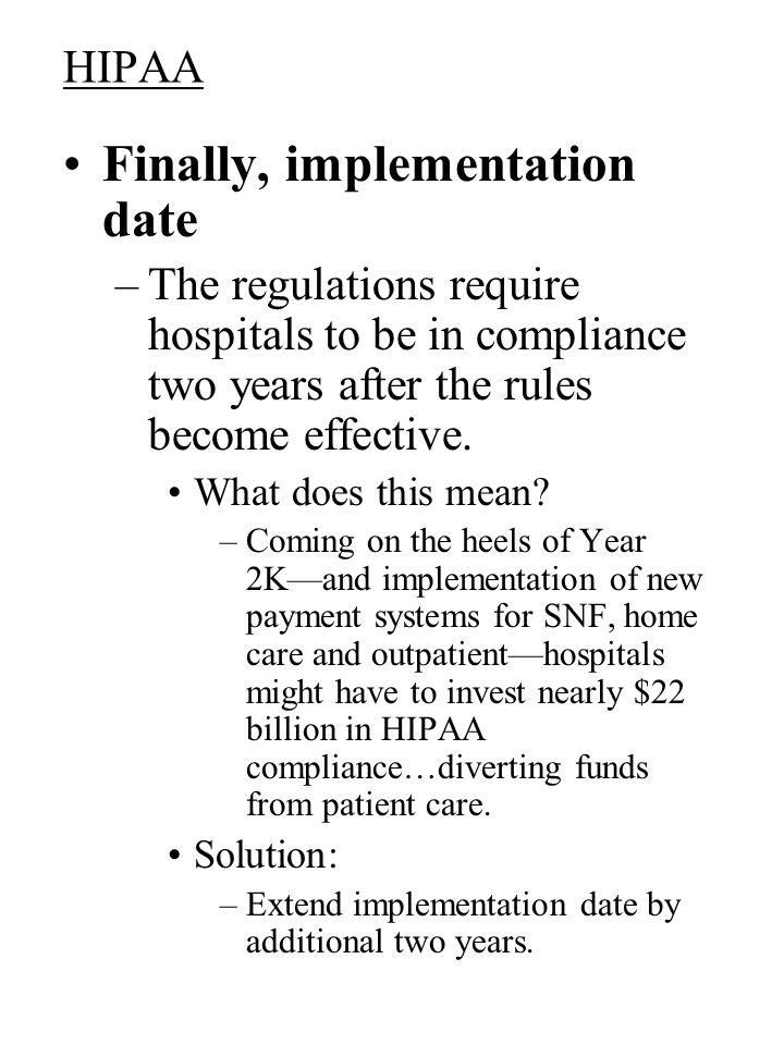 HIPAA Finally, implementation date –The regulations require hospitals to be in compliance two years after the rules become effective.