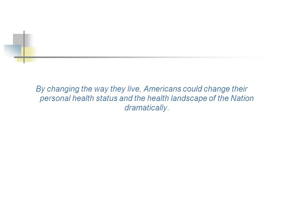 By changing the way they live, Americans could change their personal health status and the health landscape of the Nation dramatically.