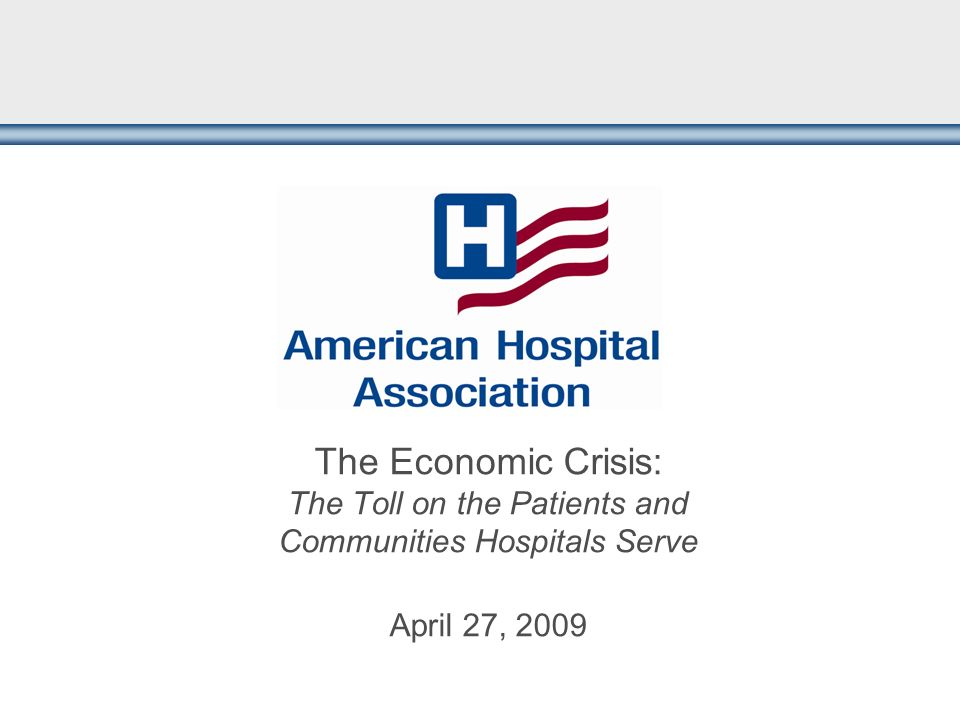 The Economic Crisis: The Toll on the Patients and Communities Hospitals Serve April 27, 2009
