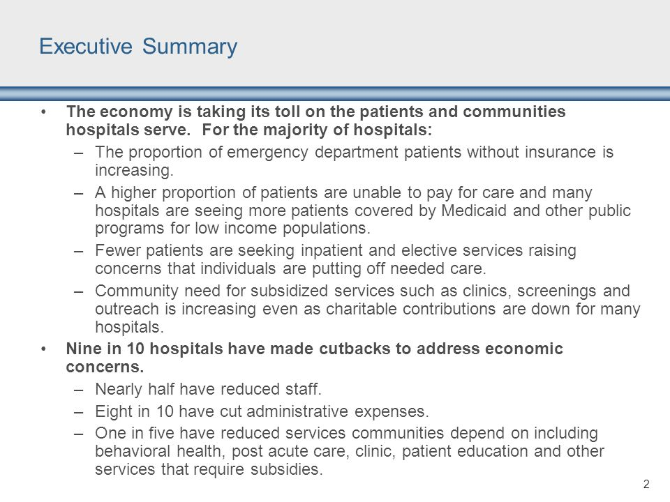 Executive Summary The economy is taking its toll on the patients and communities hospitals serve. For the majority of hospitals: –The proportion of em