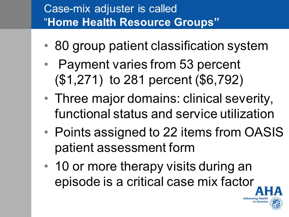 Case-mix adjuster is calledHome Health Resource Groups 80 group patient classification system Payment varies from 53 percent ($1,271) to 281 percent ($6,792) Three major domains: clinical severity, functional status and service utilization Points assigned to 22 items from OASIS patient assessment form 10 or more therapy visits during an episode is a critical case mix factor