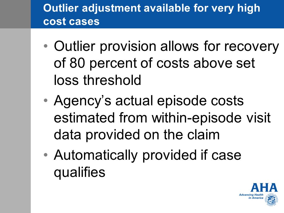 Outlier adjustment available for very high cost cases Outlier provision allows for recovery of 80 percent of costs above set loss threshold Agencys actual episode costs estimated from within-episode visit data provided on the claim Automatically provided if case qualifies