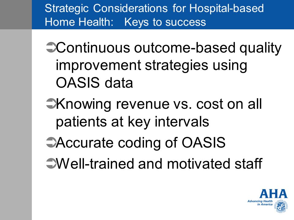 Strategic Considerations for Hospital-based Home Health: Keys to success ÜContinuous outcome-based quality improvement strategies using OASIS data ÜKnowing revenue vs.