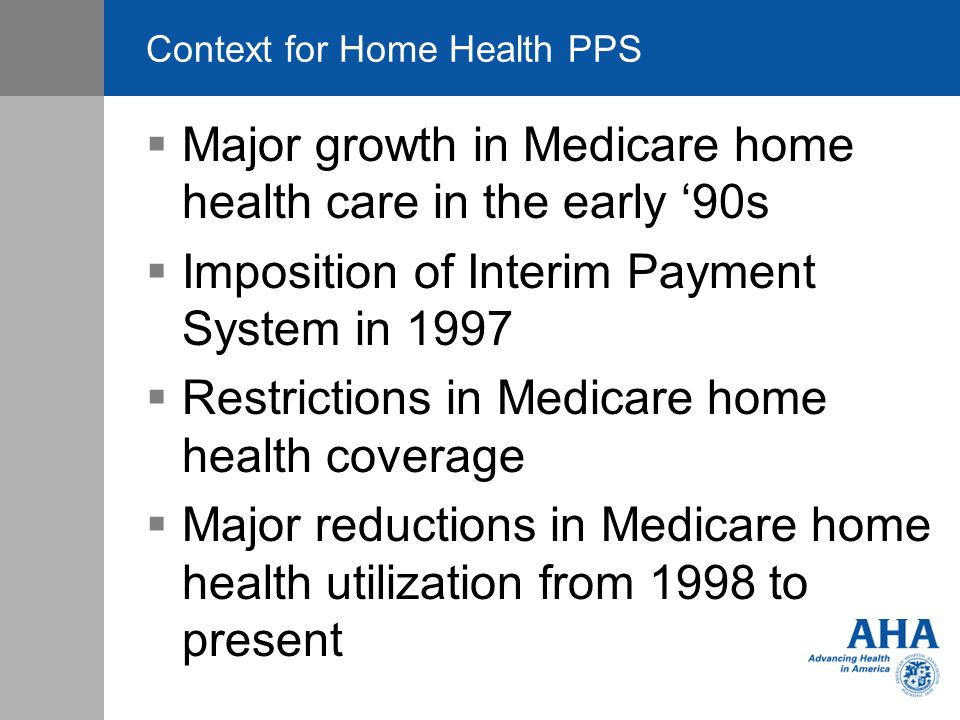 Context for Home Health PPS Major growth in Medicare home health care in the early 90s Imposition of Interim Payment System in 1997 Restrictions in Medicare home health coverage Major reductions in Medicare home health utilization from 1998 to present