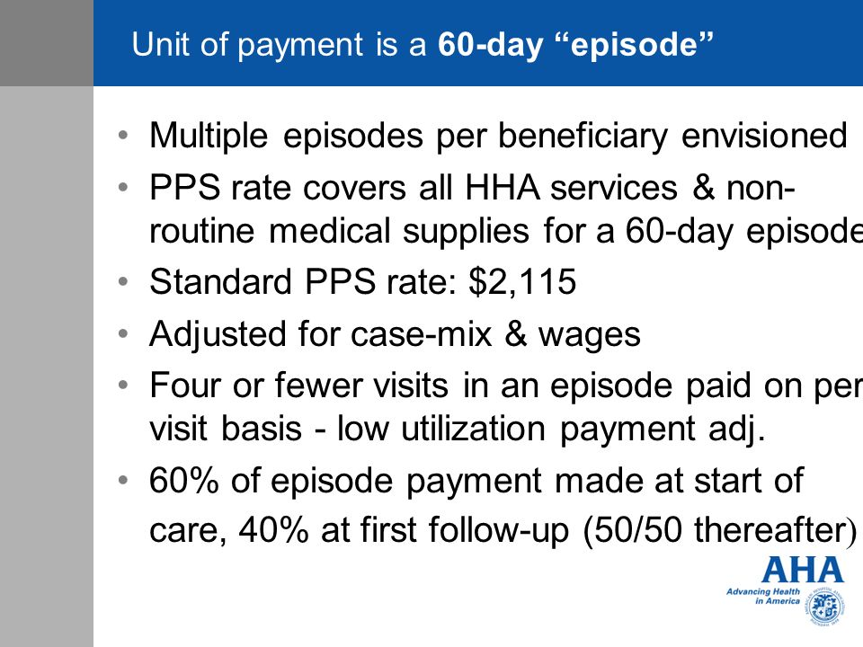Unit of payment is a 60-day episode Multiple episodes per beneficiary envisioned PPS rate covers all HHA services & non- routine medical supplies for a 60-day episode Standard PPS rate: $2,115 Adjusted for case-mix & wages Four or fewer visits in an episode paid on per visit basis - low utilization payment adj.