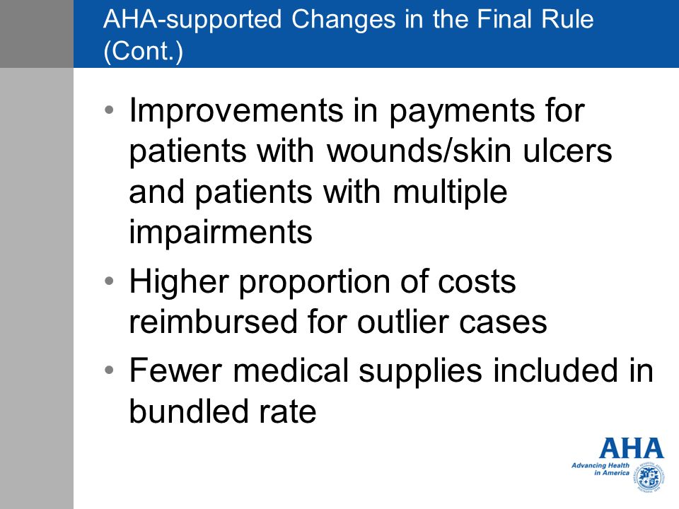 AHA-supported Changes in the Final Rule (Cont.) Improvements in payments for patients with wounds/skin ulcers and patients with multiple impairments Higher proportion of costs reimbursed for outlier cases Fewer medical supplies included in bundled rate