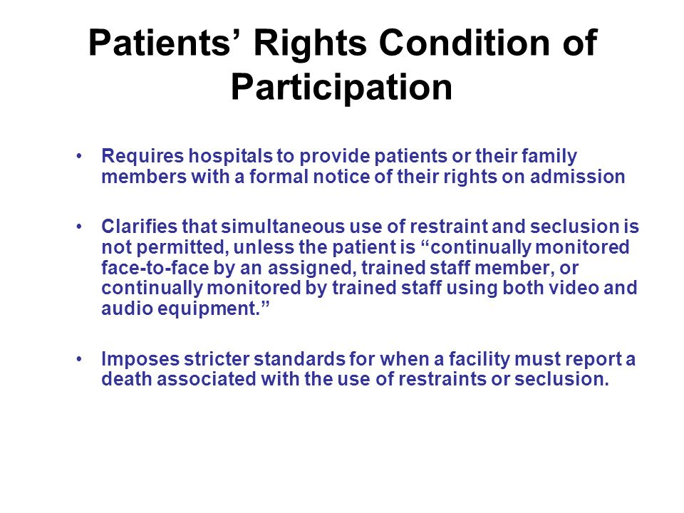 Patients Rights Condition of Participation Requires hospitals to provide patients or their family members with a formal notice of their rights on admission Clarifies that simultaneous use of restraint and seclusion is not permitted, unless the patient is continually monitored face-to-face by an assigned, trained staff member, or continually monitored by trained staff using both video and audio equipment.