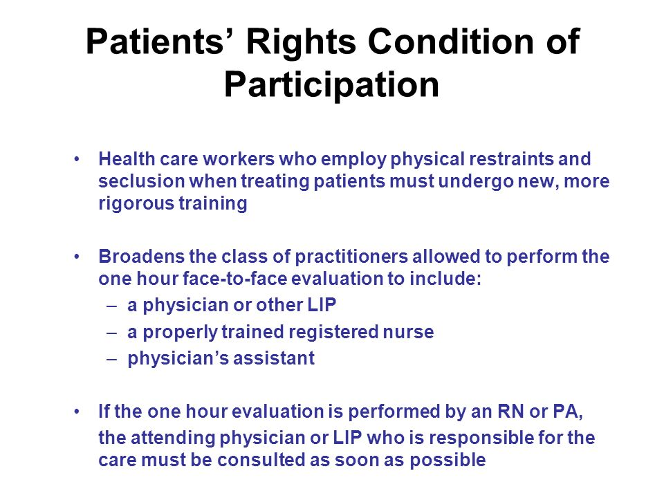 Patients Rights Condition of Participation Health care workers who employ physical restraints and seclusion when treating patients must undergo new, more rigorous training Broadens the class of practitioners allowed to perform the one hour face-to-face evaluation to include: –a physician or other LIP –a properly trained registered nurse –physicians assistant If the one hour evaluation is performed by an RN or PA, the attending physician or LIP who is responsible for the care must be consulted as soon as possible