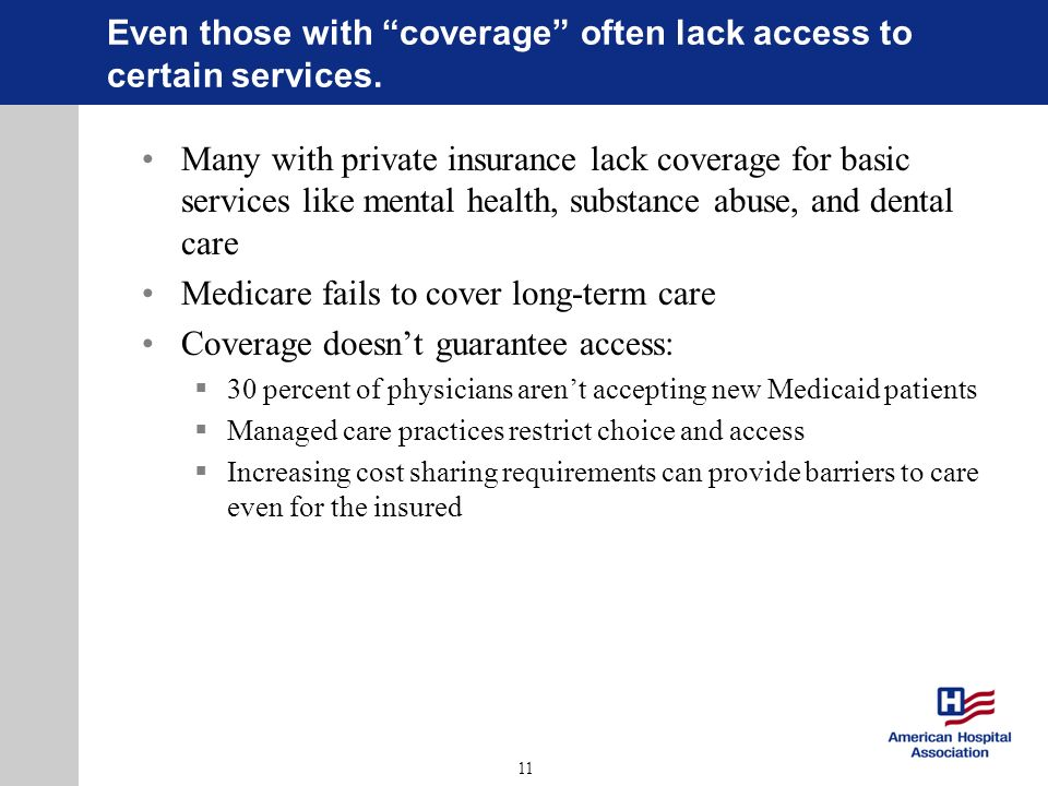 11 Even those with coverage often lack access to certain services. Many with private insurance lack coverage for basic services like mental health, su