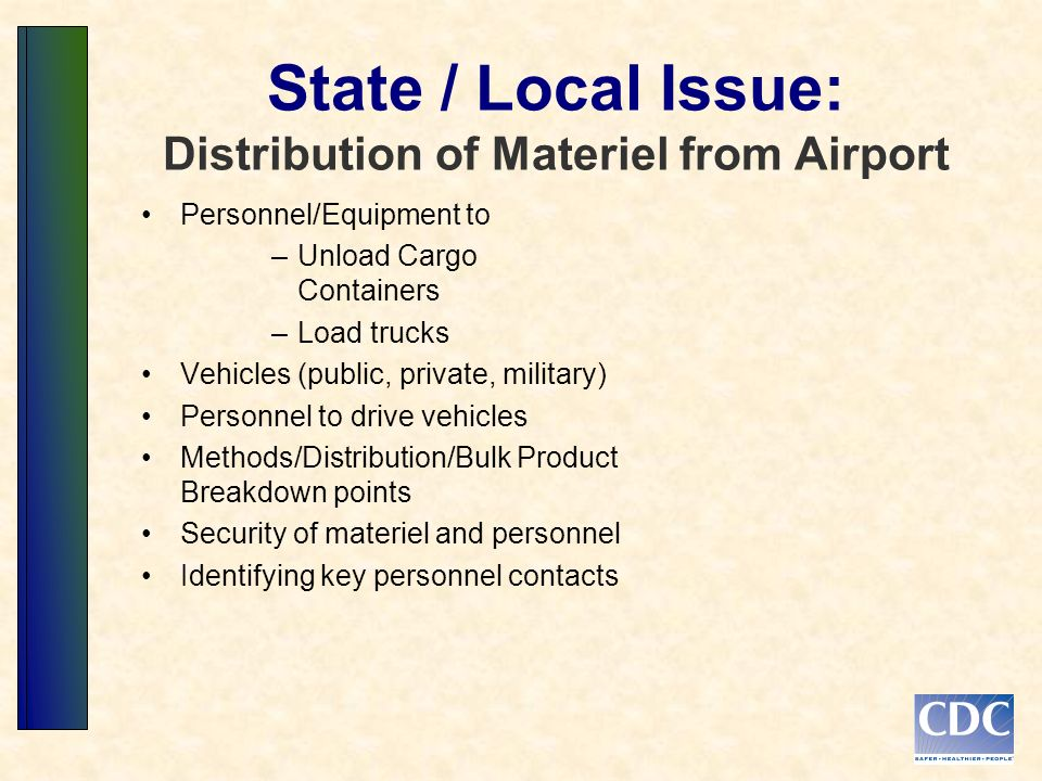State / Local Issue: Distribution of Materiel from Airport Personnel/Equipment to –Unload Cargo Containers –Load trucks Vehicles (public, private, military) Personnel to drive vehicles Methods/Distribution/Bulk Product Breakdown points Security of materiel and personnel Identifying key personnel contacts