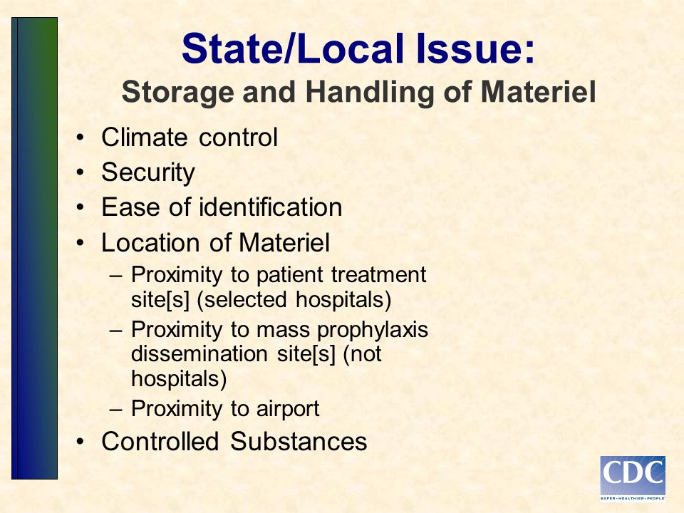 State/Local Issue: Storage and Handling of Materiel Climate control Security Ease of identification Location of Materiel –Proximity to patient treatment site[s] (selected hospitals) –Proximity to mass prophylaxis dissemination site[s] (not hospitals) –Proximity to airport Controlled Substances