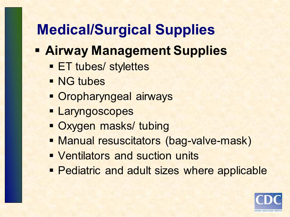 Medical/Surgical Supplies Airway Management Supplies ET tubes/ stylettes NG tubes Oropharyngeal airways Laryngoscopes Oxygen masks/ tubing Manual resuscitators (bag-valve-mask) Ventilators and suction units Pediatric and adult sizes where applicable