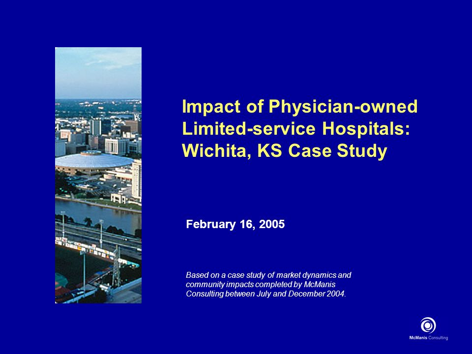 Impact of Physician-owned Limited-service Hospitals: Wichita, KS Case Study February 16, 2005 Based on a case study of market dynamics and community impacts completed by McManis Consulting between July and December 2004.