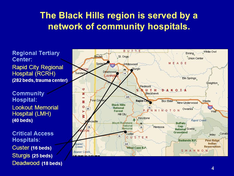 4 The Black Hills region is served by a network of community hospitals. Regional Tertiary Center: Rapid City Regional Hospital (RCRH) (282 beds, traum