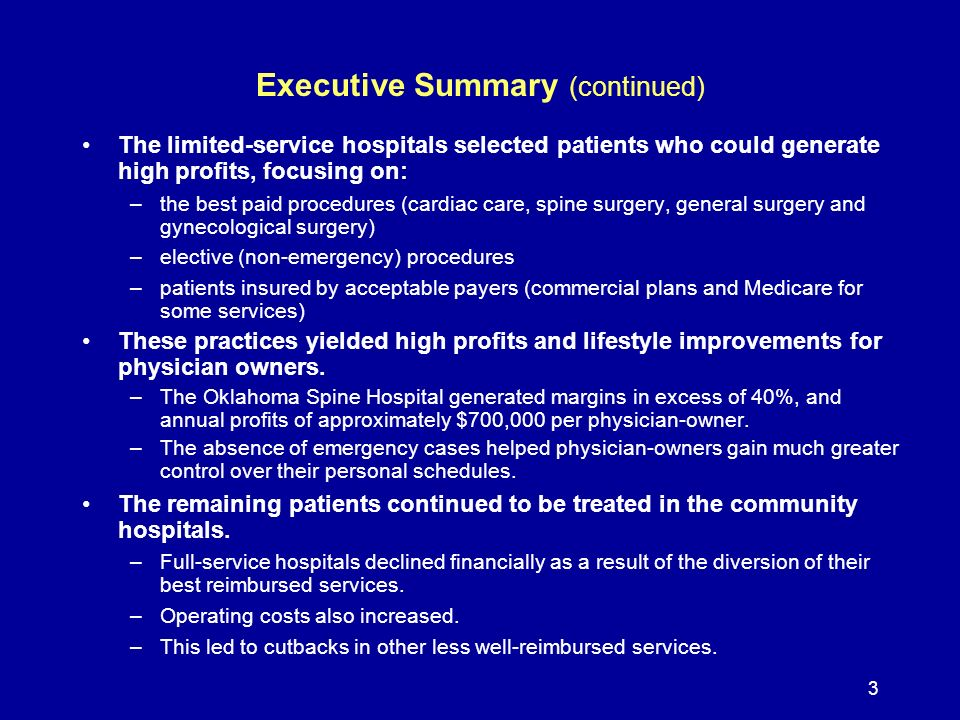 3 The limited-service hospitals selected patients who could generate high profits, focusing on: –the best paid procedures (cardiac care, spine surgery, general surgery and gynecological surgery) –elective (non-emergency) procedures –patients insured by acceptable payers (commercial plans and Medicare for some services) These practices yielded high profits and lifestyle improvements for physician owners.