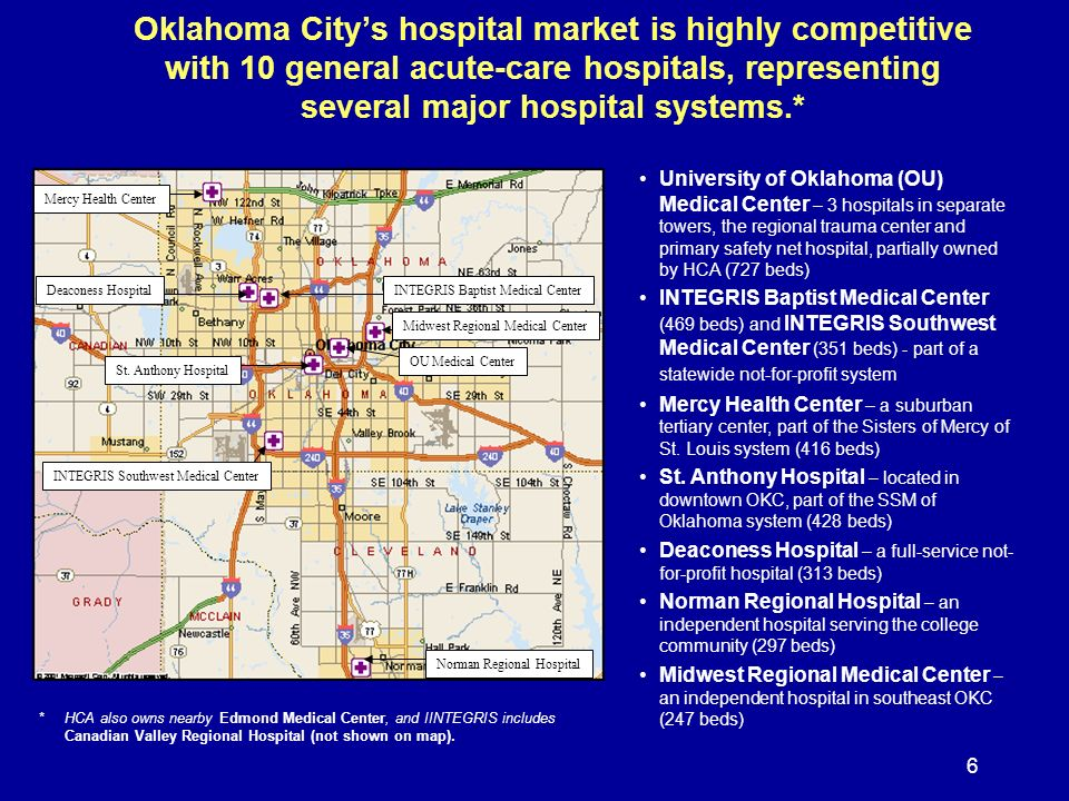 6 Oklahoma Citys hospital market is highly competitive with 10 general acute-care hospitals, representing several major hospital systems.* Deaconess Hospital Mercy Health Center St.