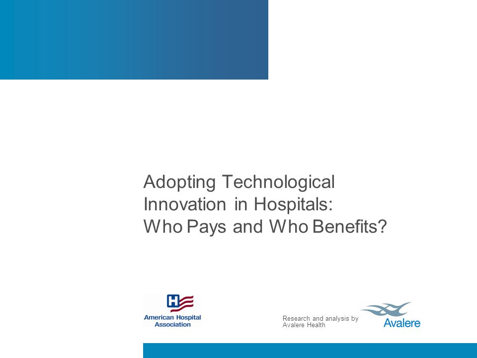 Research and analysis by Avalere Health Adopting Technological Innovation in Hospitals: Who Pays and Who Benefits?