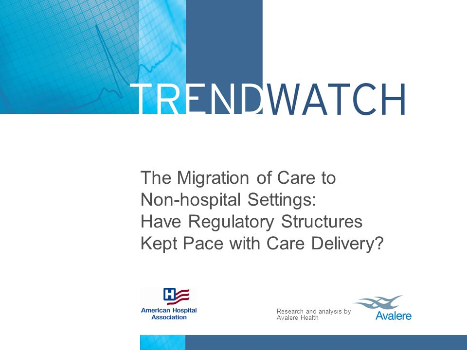 Research and analysis by Avalere Health The Migration of Care to Non-hospital Settings: Have Regulatory Structures Kept Pace with Care Delivery?