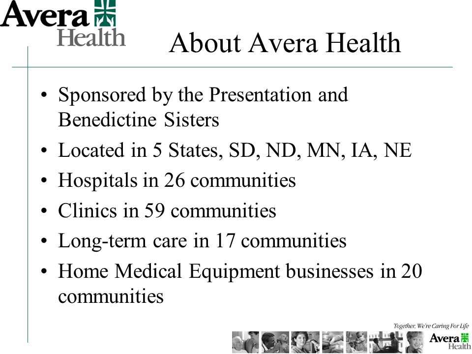 About Avera Health Sponsored by the Presentation and Benedictine Sisters Located in 5 States, SD, ND, MN, IA, NE Hospitals in 26 communities Clinics in 59 communities Long-term care in 17 communities Home Medical Equipment businesses in 20 communities