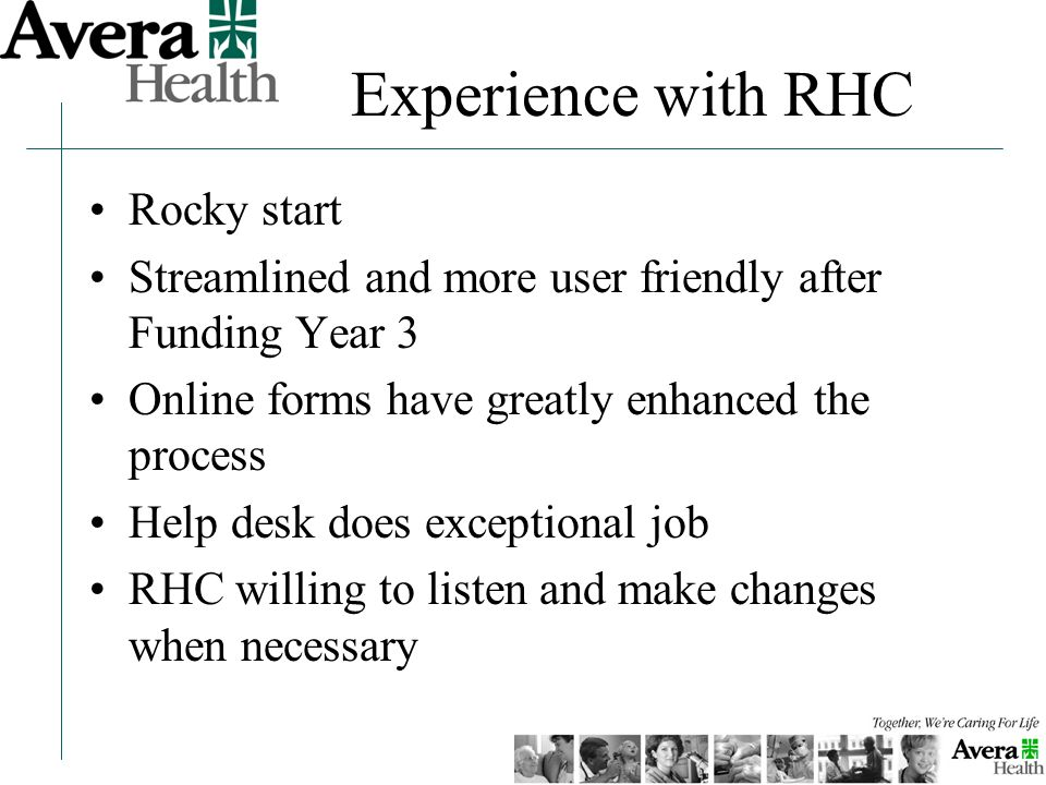 Rocky start Streamlined and more user friendly after Funding Year 3 Online forms have greatly enhanced the process Help desk does exceptional job RHC willing to listen and make changes when necessary Experience with RHC