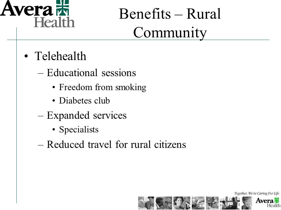 Benefits – Rural Community Telehealth –Educational sessions Freedom from smoking Diabetes club –Expanded services Specialists –Reduced travel for rura