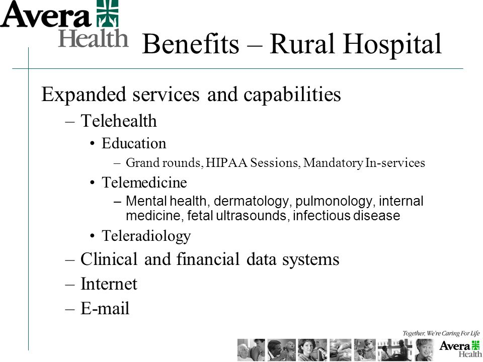 Benefits – Rural Hospital Expanded services and capabilities –Telehealth Education –Grand rounds, HIPAA Sessions, Mandatory In-services Telemedicine –Mental health, dermatology, pulmonology, internal medicine, fetal ultrasounds, infectious disease Teleradiology –Clinical and financial data systems –Internet –